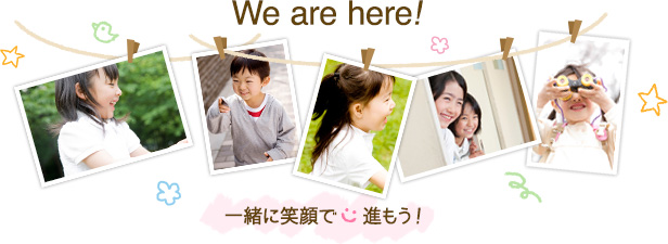 We are here!一緒に笑顔で進もう!